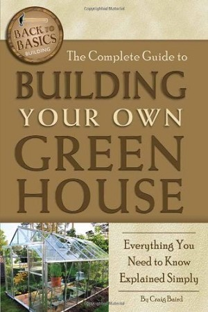 The Complete Guide to Building Your Own Greenhouse: A Complete Step-by-Step Guide